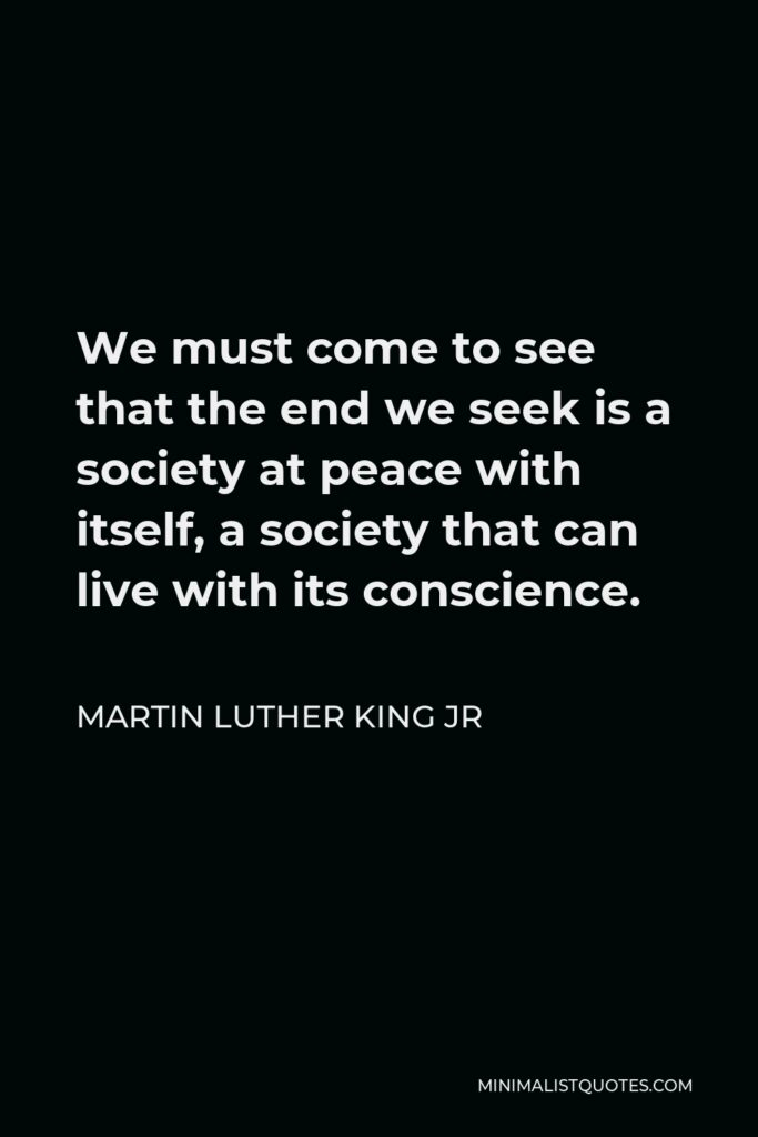 Martin Luther King Jr Quote: We must come to see that the end we seek is a society at peace with itself, a society that can live with its conscience.