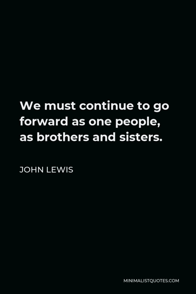 John Lewis Quote - We must continue to go forward as one people, as brothers and sisters.
