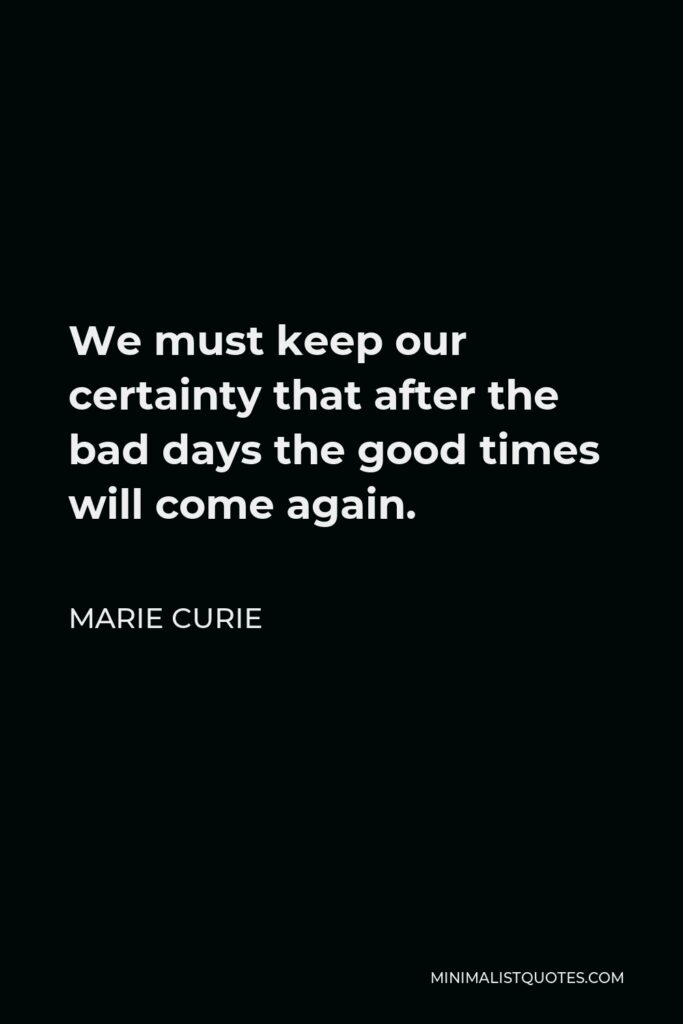 Marie Curie Quote - We must keep our certainty that after the bad days the good times will come again.