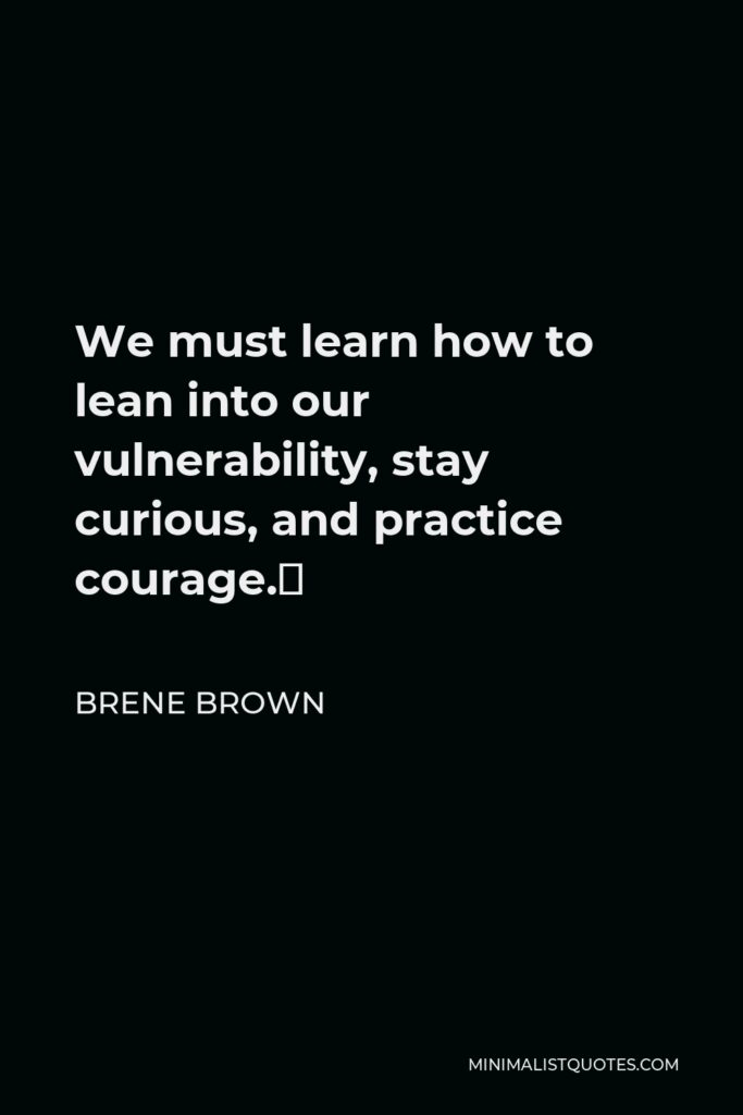 Brene Brown Quote - We must learn how to lean into our vulnerability, stay curious, and practice courage.