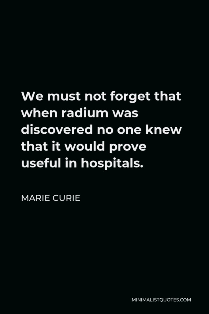 Marie Curie Quote - We must not forget that when radium was discovered no one knew that it would prove useful in hospitals.