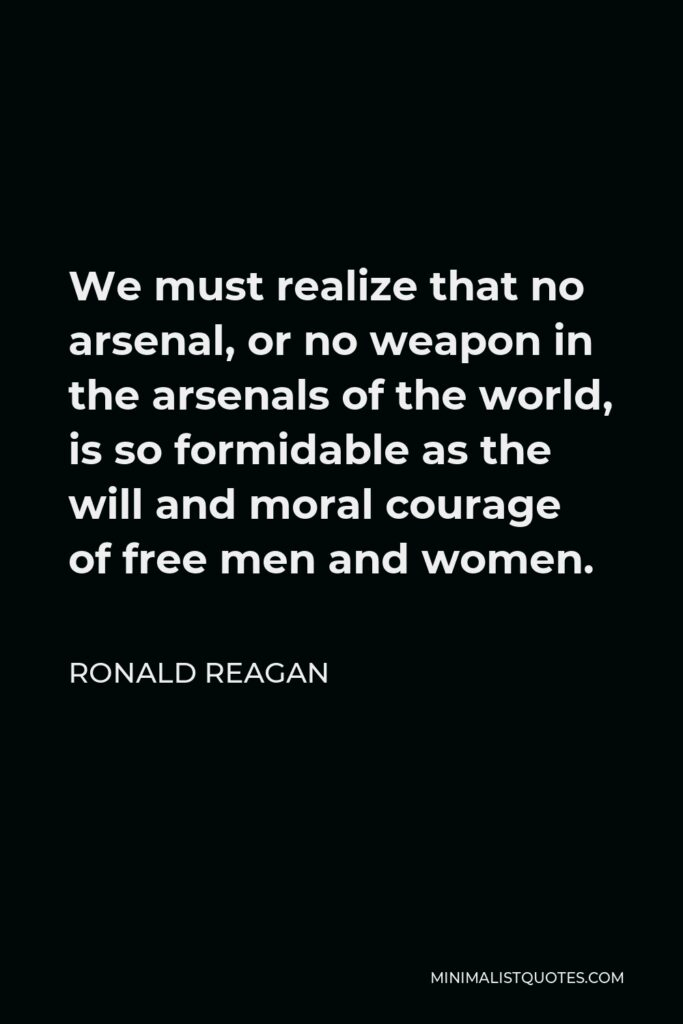 Ronald Reagan Quote - We must realize that no arsenal, or no weapon in the arsenals of the world, is so formidable as the will and moral courage of free men and women.