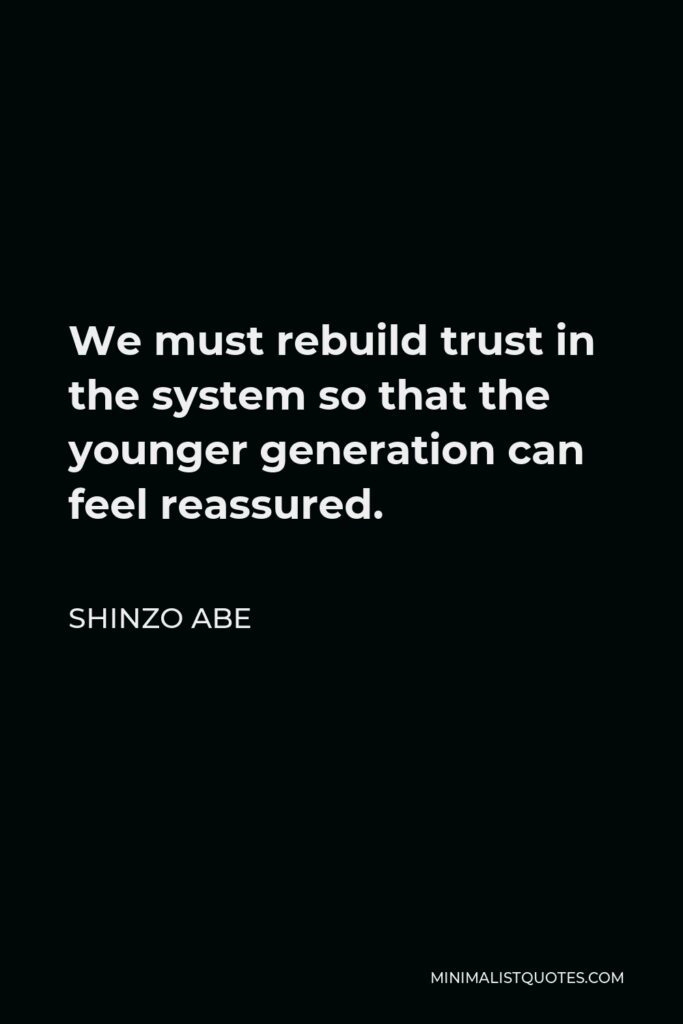 Shinzo Abe Quote - We must rebuild trust in the system so that the younger generation can feel reassured.