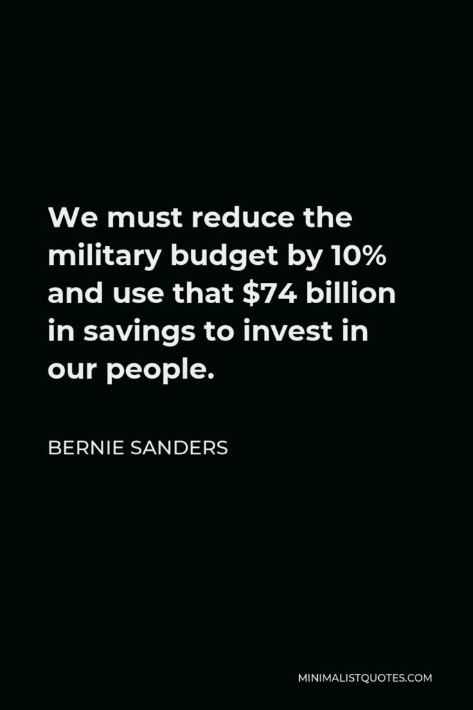 Bernie Sanders Quote - We must reduce the military budget by 10% and use that $74 billion in savings to invest in our people.