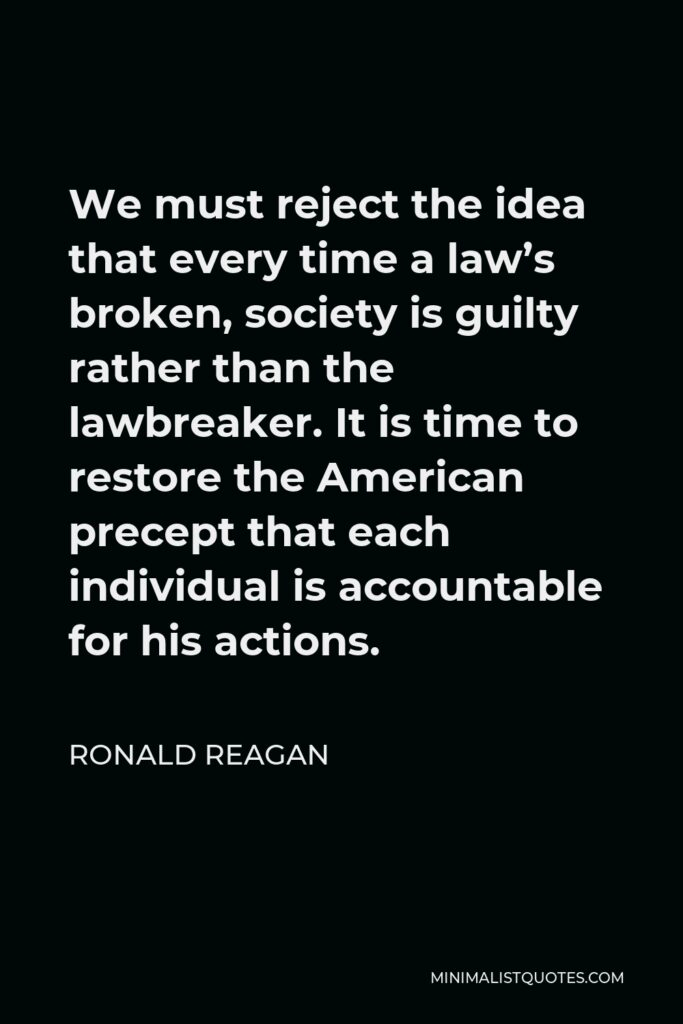 Ronald Reagan Quote - We must reject the idea that every time a law's broken, society is guilty rather than the lawbreaker. It is time to restore the American precept that each individual is accountable for his actions.