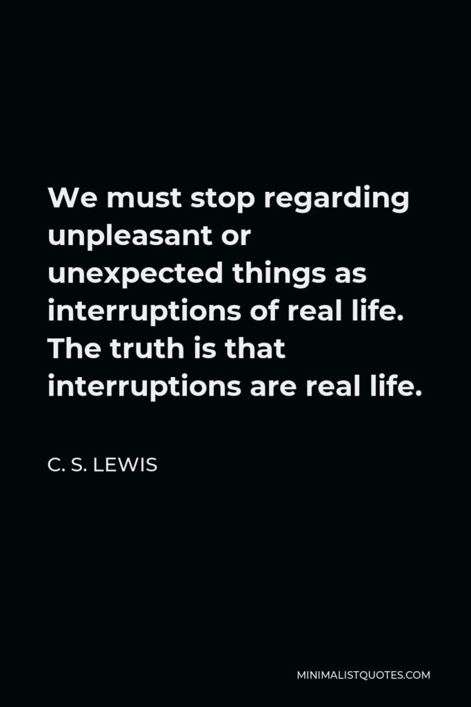 C. S. Lewis Quote - We must stop regarding unpleasant or unexpected things as interruptions of real life. The truth is that interruptions are real life.