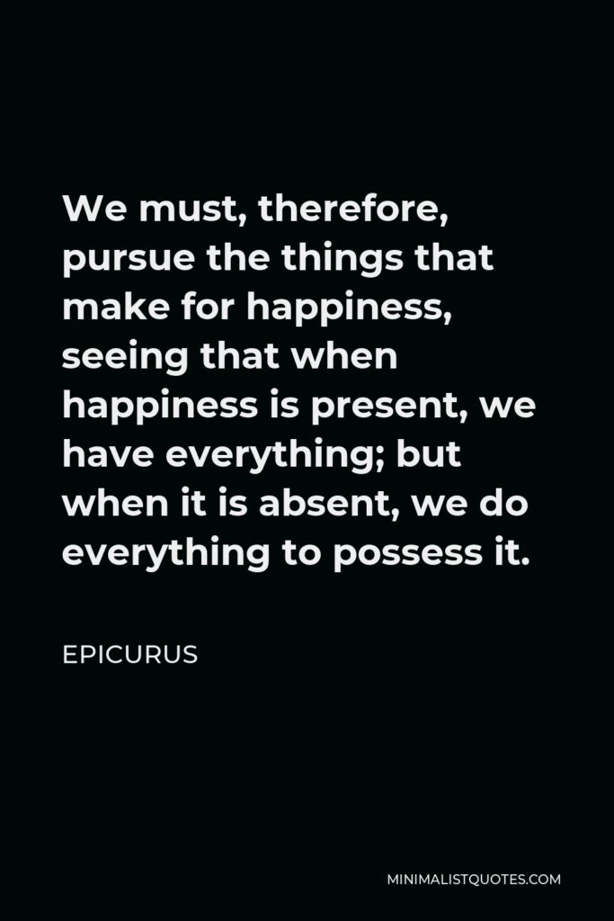 Epicurus Quote - We must, therefore, pursue the things that make for happiness, seeing that when happiness is present, we have everything; but when it is absent, we do everything to possess it.