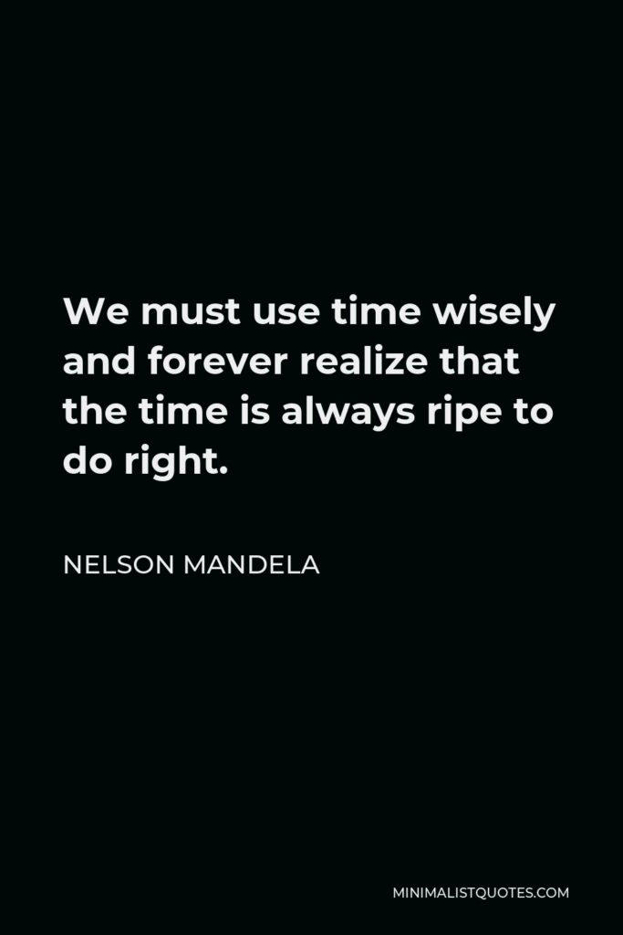 Nelson Mandela Quote - We must use time wisely and forever realize that the time is always ripe to do right.