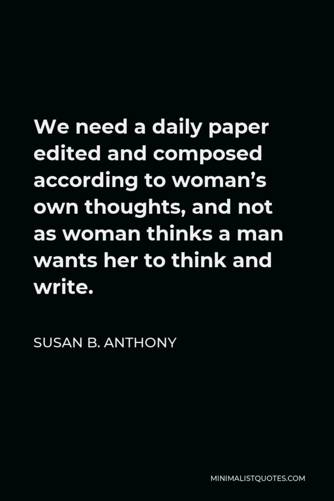 Susan B. Anthony Quote - We need a daily paper edited and composed according to woman's own thoughts, and not as woman thinks a man wants her to think and write.