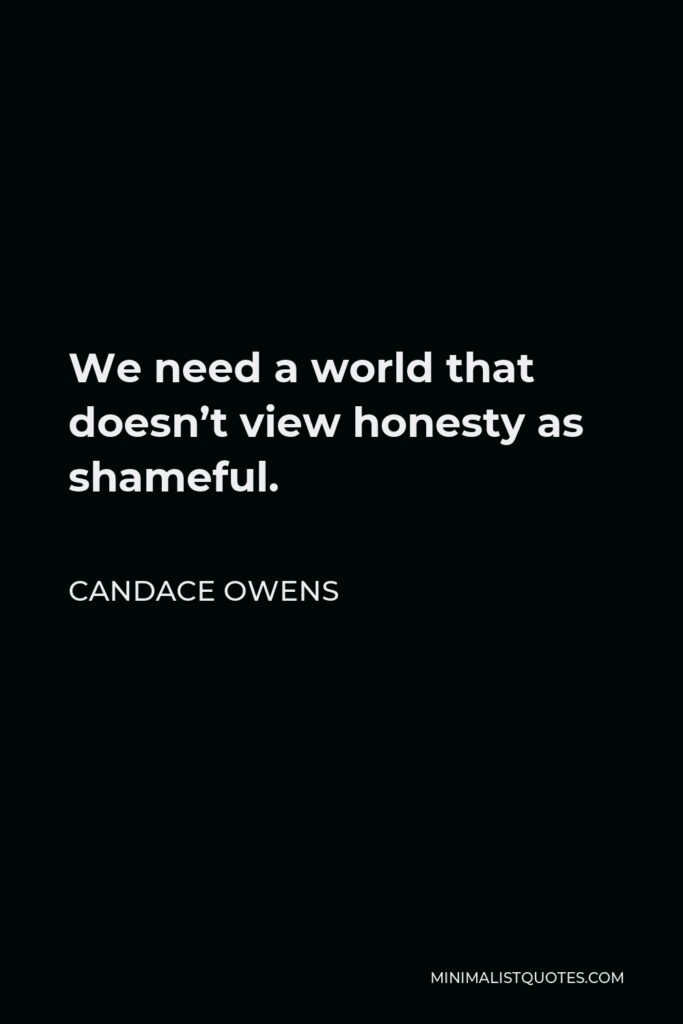 Candace Owens Quote - We need a world that doesn't view honesty as shameful.