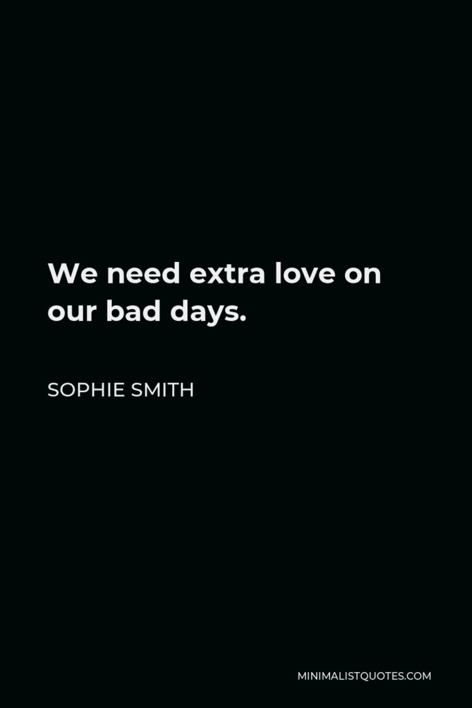 Sophie Smith Quote - We need extra love on our bad days.