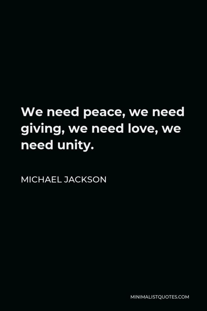 Michael Jackson Quote - We need peace, we need giving, we need love, we need unity.