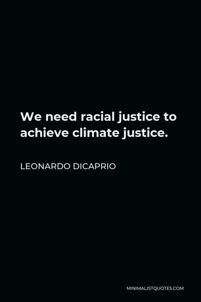 Leonardo DiCaprio Quote - We need racial justice to achieve climate justice.