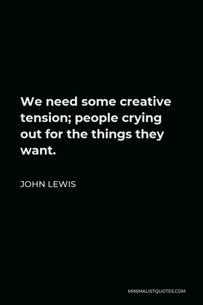 John Lewis Quote - We need some creative tension; people crying out for the things they want.
