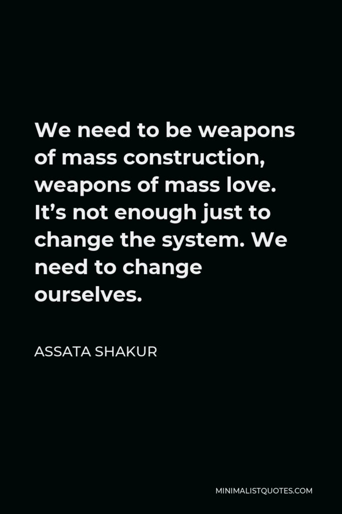 Assata Shakur Quote - We need to be weapons of mass construction, weapons of mass love. It's not enough just to change the system. We need to change ourselves.