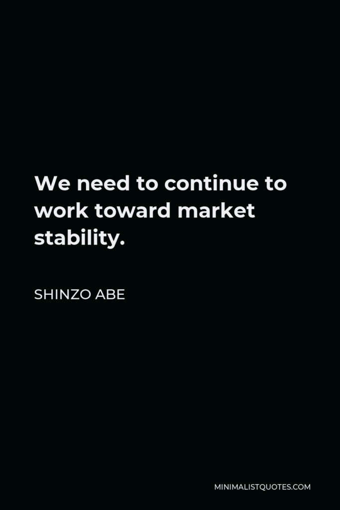 Shinzo Abe Quote - We need to continue to work toward market stability.
