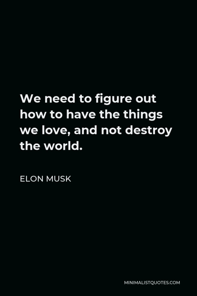 Elon Musk Quote - We need to figure out how to have the things we love, and not destroy the world.