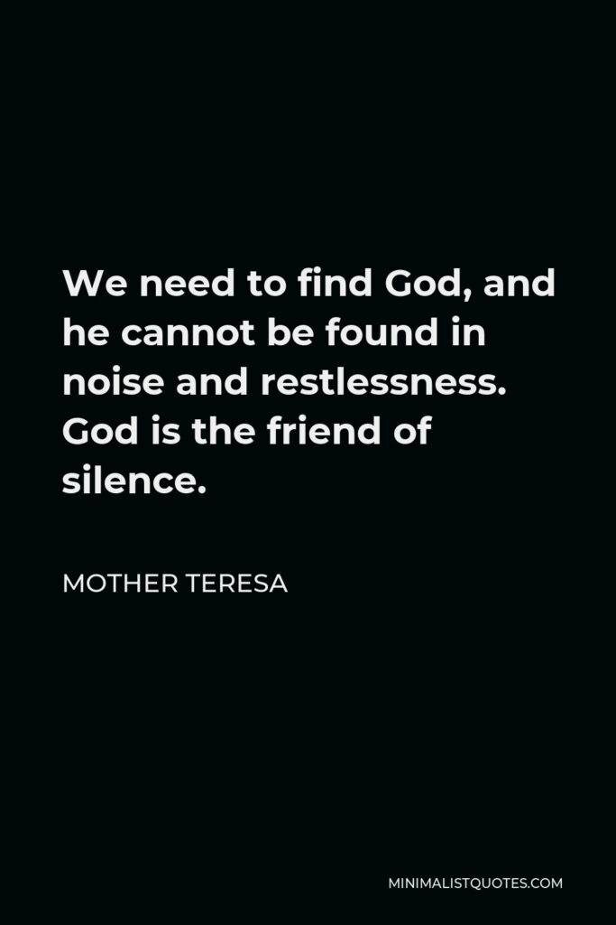 Mother Teresa Quote - We need to find God, and he cannot be found in noise and restlessness. God is the friend of silence.