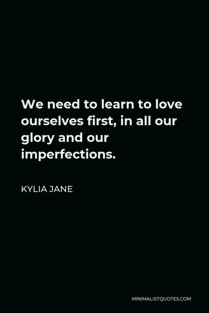 Kylia Jane Quote - We need to learn to love ourselves first, in all our glory and our imperfections.