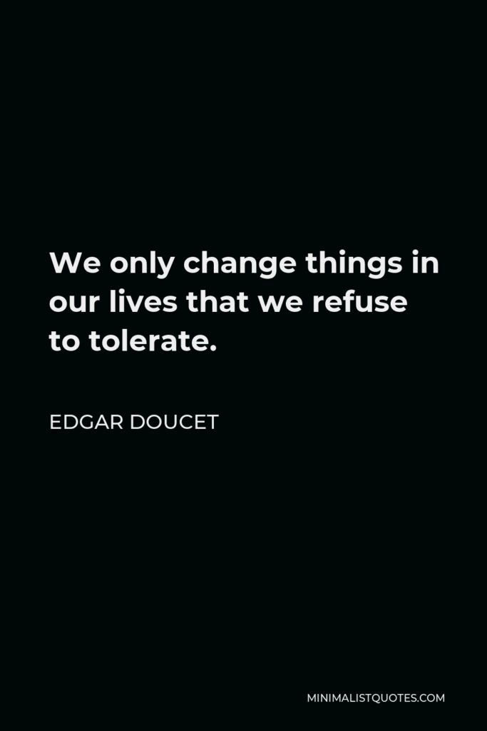 Edgar Doucet Quote - We only change things in our lives that we refuse to tolerate.