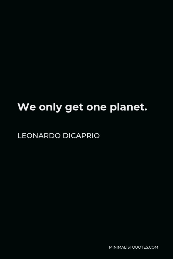 Leonardo DiCaprio Quote - We only get one planet.