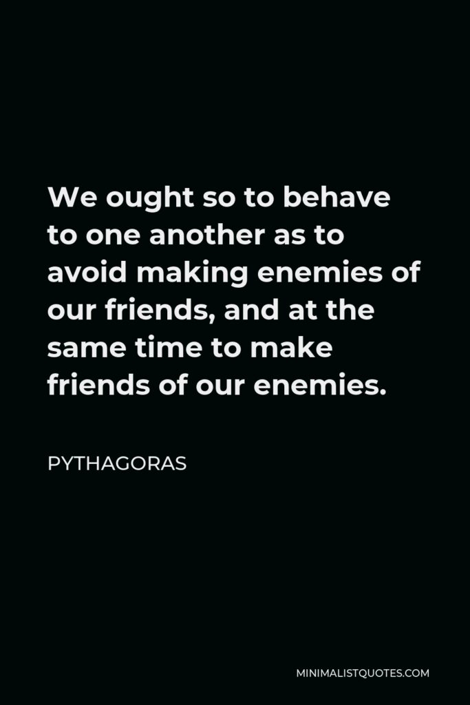 Pythagoras Quote - We ought so to behave to one another as to avoid making enemies of our friends, and at the same time to make friends of our enemies.