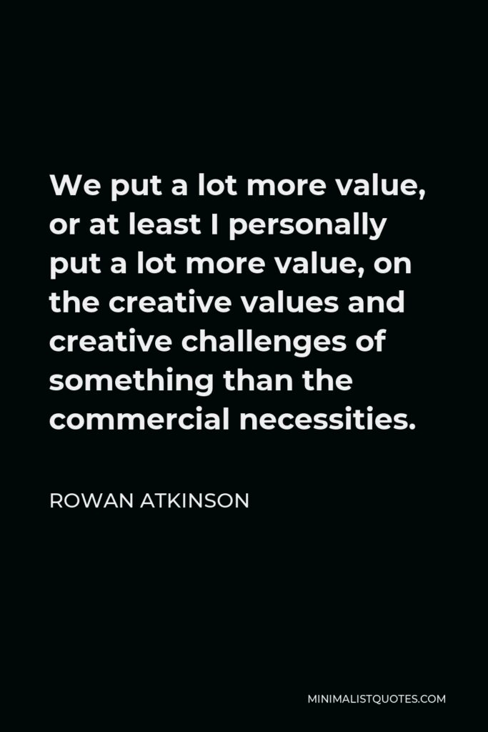 Rowan Atkinson Quote - We put a lot more value, or at least I personally put a lot more value, on the creative values and creative challenges of something than the commercial necessities.