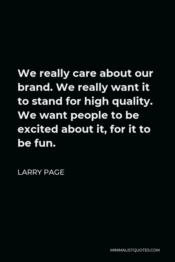 Larry Page Quote - We really care about our brand. We really want it to stand for high quality. We want people to be excited about it, for it to be fun.