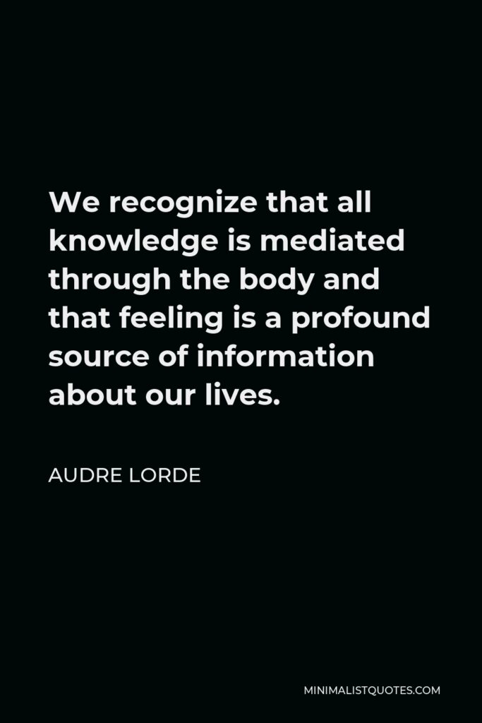 Audre Lorde Quote - We recognize that all knowledge is mediated through the body and that feeling is a profound source of information about our lives.