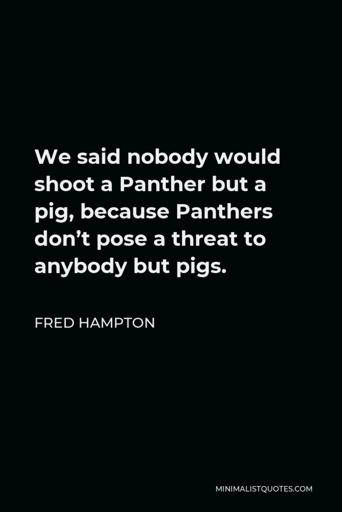Fred Hampton Quote - We said nobody would shoot a Panther but a pig, because Panthers don't pose a threat to anybody but pigs.