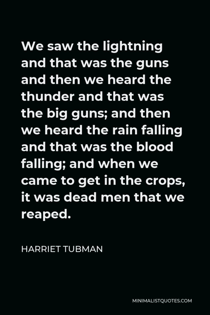 Harriet Tubman Quote - We saw the lightning and that was the guns and then we heard the thunder and that was the big guns; and then we heard the rain falling and that was the blood falling; and when we came to get in the crops, it was dead men that we reaped.