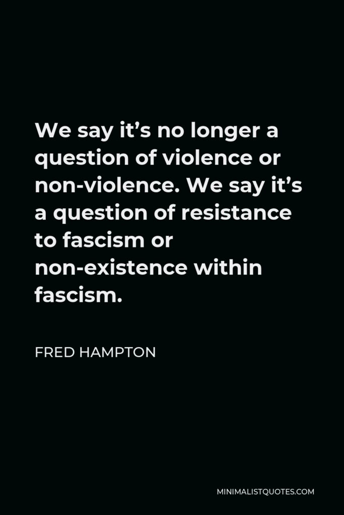 Fred Hampton Quote - We say it's no longer a question of violence or non-violence. We say it's a question of resistance to fascism or non-existence within fascism.