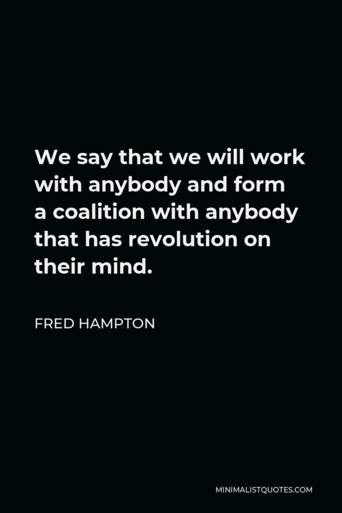 Fred Hampton Quote - We say that we will work with anybody and form a coalition with anybody that has revolution on their mind.