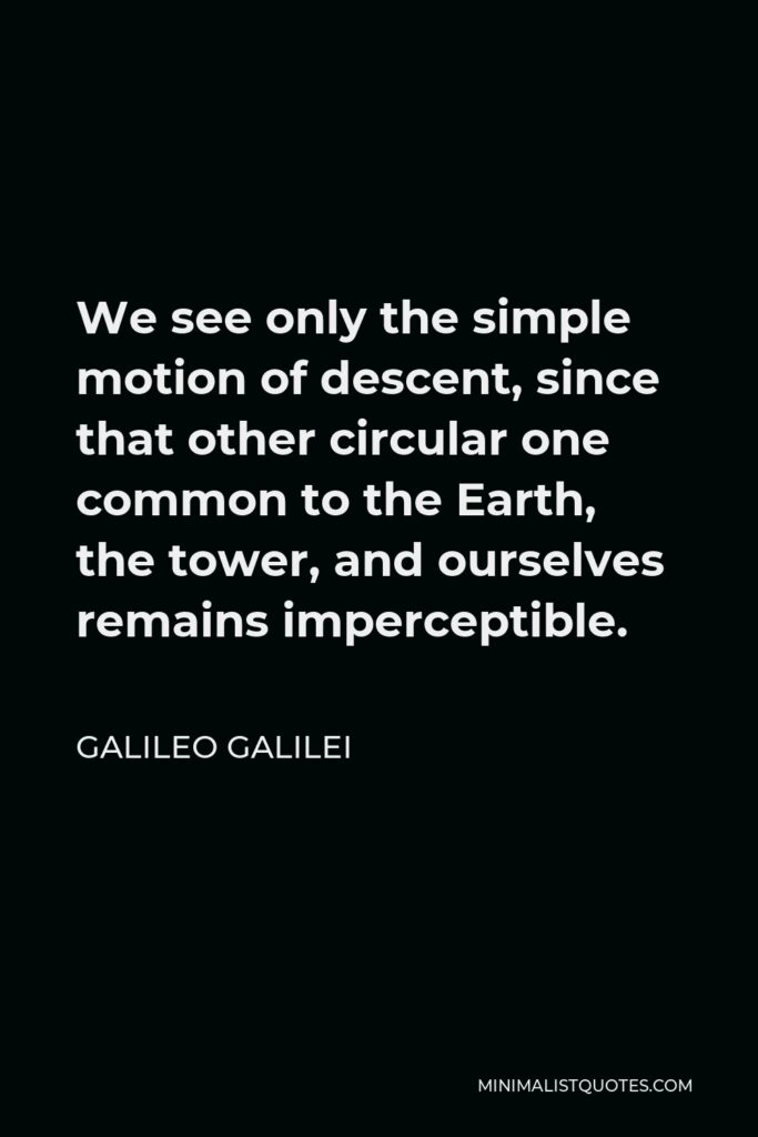 Galileo Galilei Quote - We see only the simple motion of descent, since that other circular one common to the Earth, the tower, and ourselves remains imperceptible.