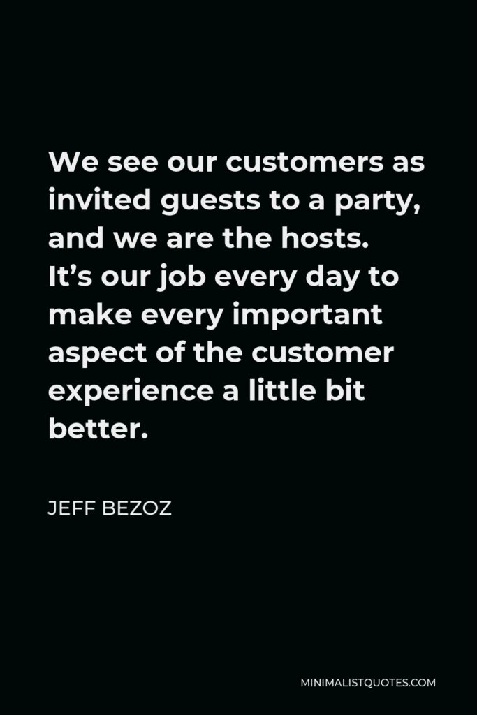 Jeff Bezoz Quote - We see our customers as invited guests to a party, and we are the hosts. It's our job every day to make every important aspect of the customer experience a little bit better.