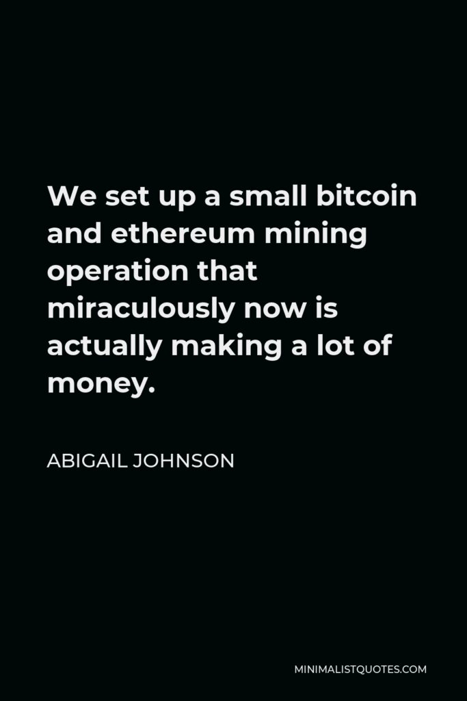 Abigail Johnson Quote - We set up a small bitcoin and ethereum mining operation that miraculously now is actually making a lot of money.