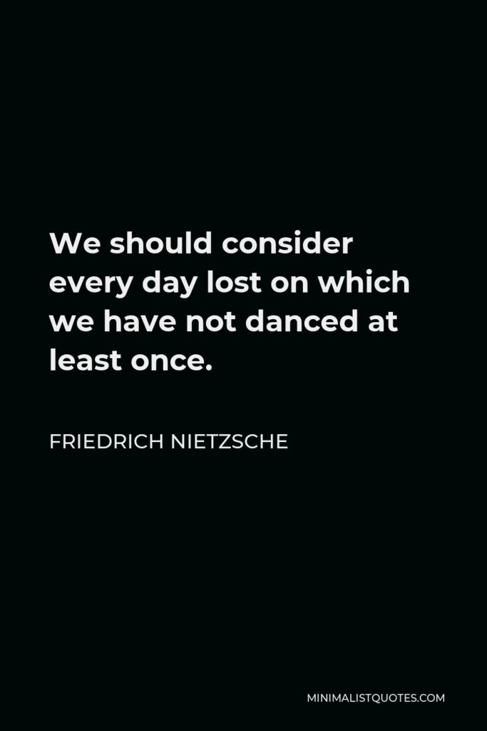 Friedrich Nietzsche Quote - We should consider every day lost on which we have not danced at least once.