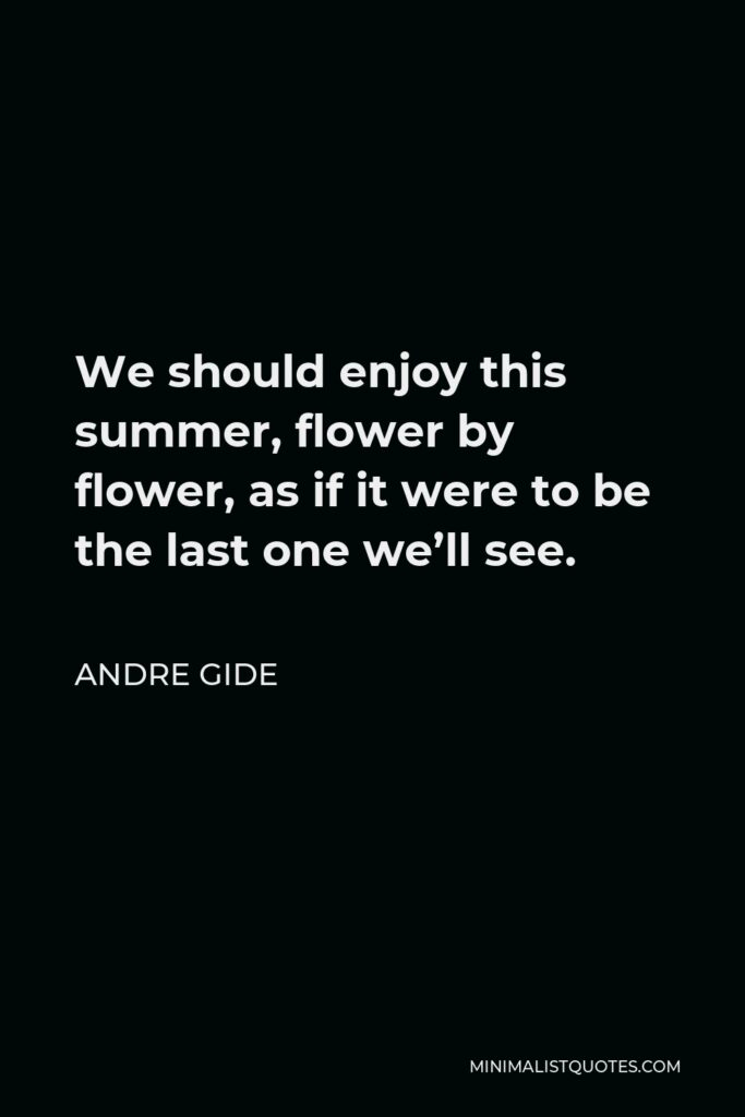 Andre Gide Quote - We should enjoy this summer, flower by flower, as if it were to be the last one we'll see.