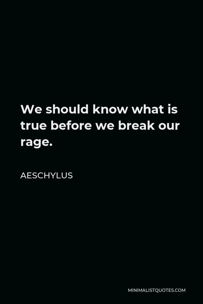Aeschylus Quote - We should know what is true before we break our rage.