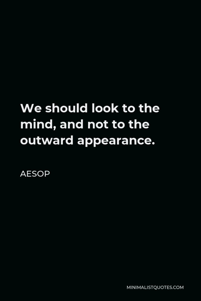 Aesop Quote - We should look to the mind, and not to the outward appearance.