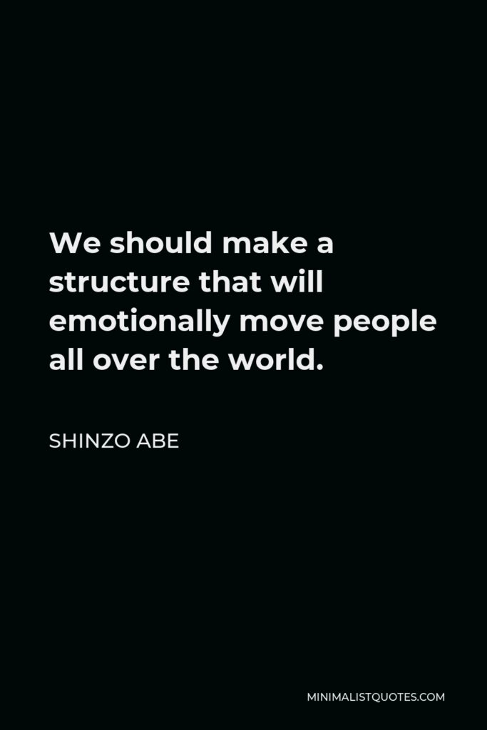 Shinzo Abe Quote - We should make a structure that will emotionally move people all over the world.