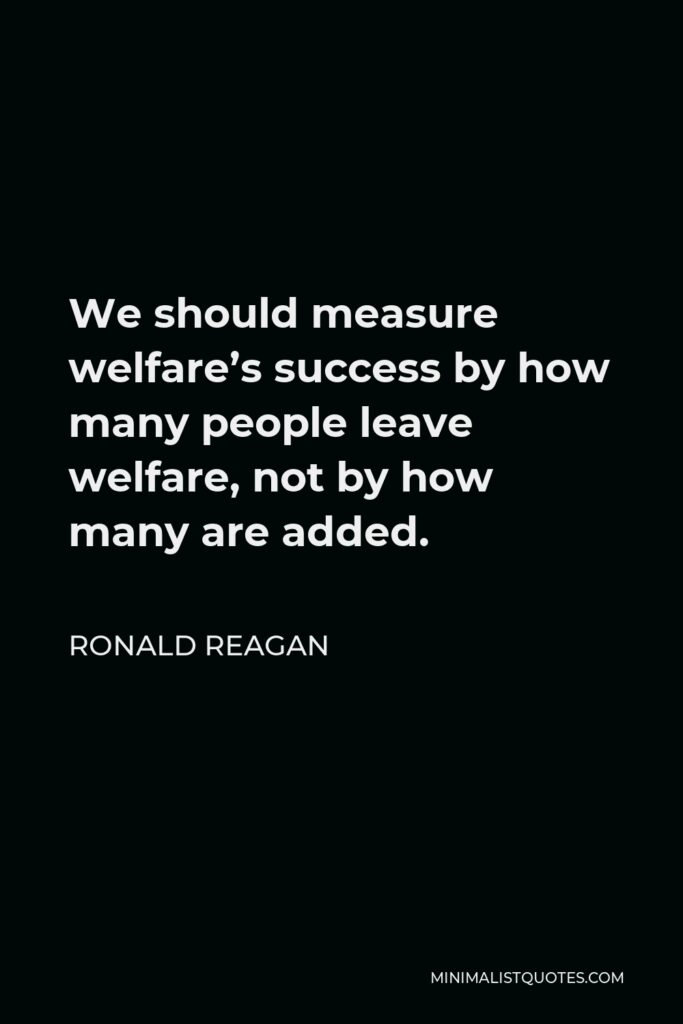 Ronald Reagan Quote - We should measure welfare's success by how many people leave welfare, not by how many are added.