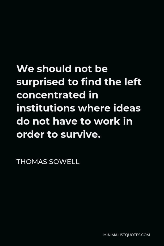 Thomas Sowell Quote - We should not be surprised to find the left concentrated in institutions where ideas do not have to work in order to survive.
