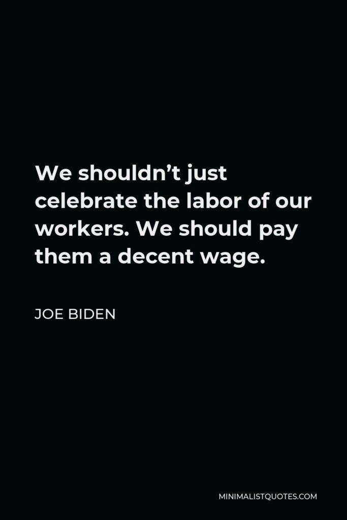 Joe Biden Quote - We shouldn't just celebrate the labor of our workers. We should pay them a decent wage.