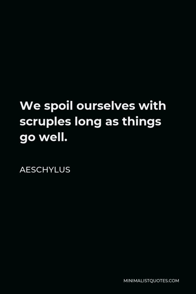 Aeschylus Quote - We spoil ourselves with scruples long as things go well.