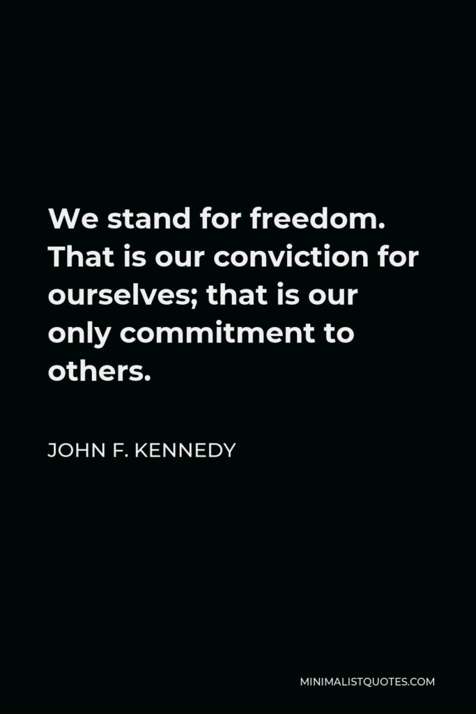 John F. Kennedy Quote - We stand for freedom. That is our conviction for ourselves; that is our only commitment to others.