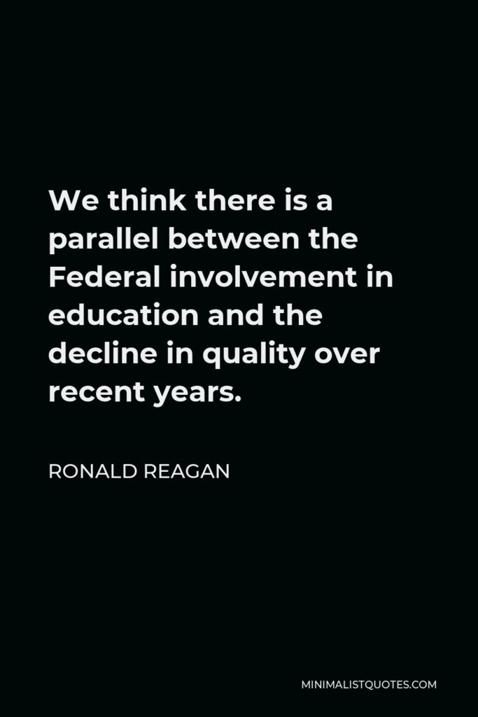 Ronald Reagan Quote - We think there is a parallel between the Federal involvement in education and the decline in quality over recent years.