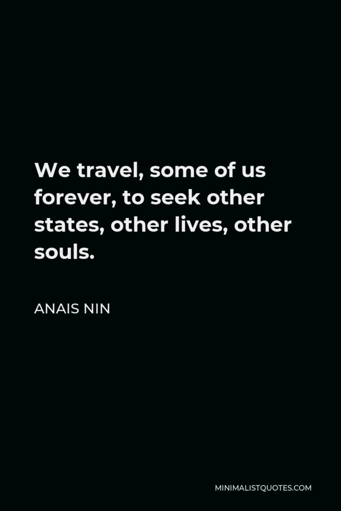 Anais Nin Quote - We travel, some of us forever, to seek other states, other lives, other souls.
