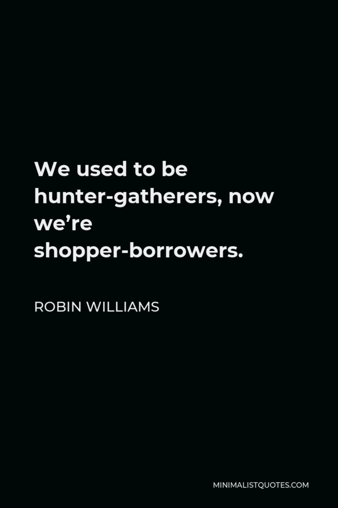 Robin Williams Quote - We used to be hunter-gatherers, now we're shopper-borrowers.