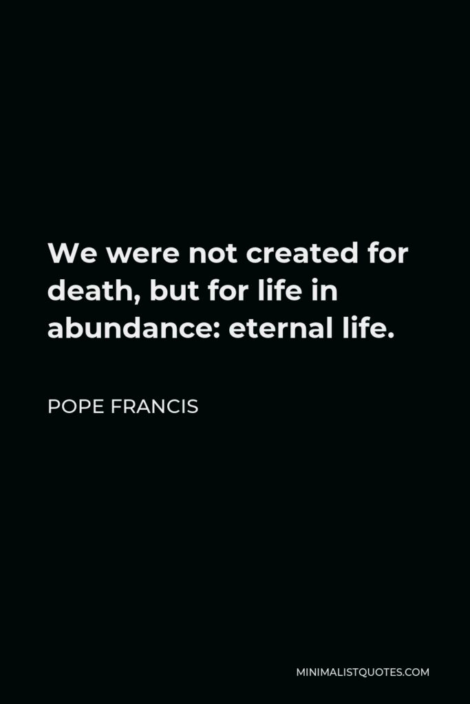 Pope Francis Quote - We were not created for death, but for life in abundance: eternal life.